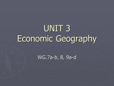 UNIT 3 Economic Geography WG.7a-b, 8, 9a-d. Natural Resources ► Renewable resources will replace themselves over time.  Examples would be soil, water,