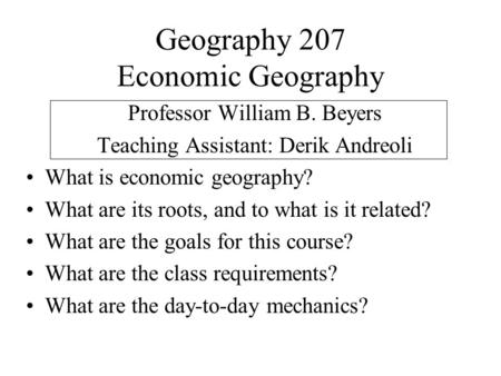 Geography 207 Economic Geography Professor William B. Beyers Teaching Assistant: Derik Andreoli What is economic geography? What are its roots, and to.