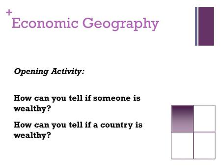 + Economic Geography Opening Activity: How can you tell if someone is wealthy? How can you tell if a country is wealthy?