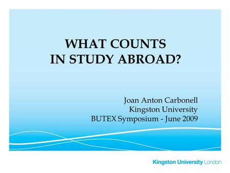 WHAT COUNTS IN STUDY ABROAD? Joan Anton Carbonell Kingston University BUTEX Symposium - June 2009.
