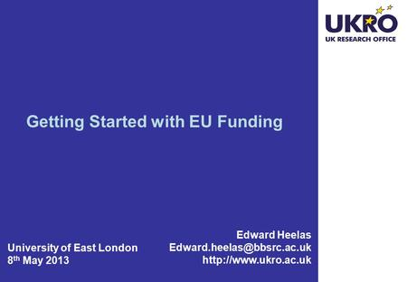 Getting Started with EU Funding Edward Heelas  University of East London 8 th May 2013.