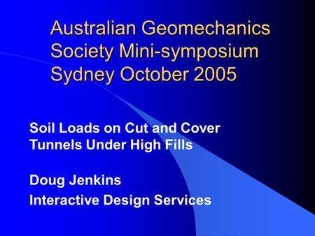 Australian Geomechanics Society Mini-symposium Sydney October 2005 Soil Loads on Cut and Cover Tunnels Under High Fills Doug Jenkins Interactive Design.