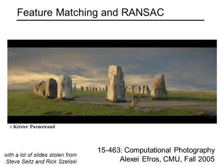 Feature Matching and RANSAC 15-463: Computational Photography Alexei Efros, CMU, Fall 2005 with a lot of slides stolen from Steve Seitz and Rick Szeliski.