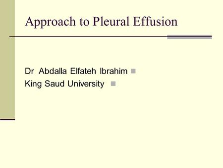 Approach to Pleural Effusion Dr Abdalla Elfateh Ibrahim King Saud University.