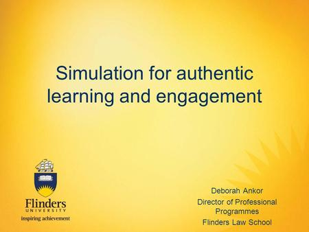 Simulation for authentic learning and engagement Deborah Ankor Director of Professional Programmes Flinders Law School.