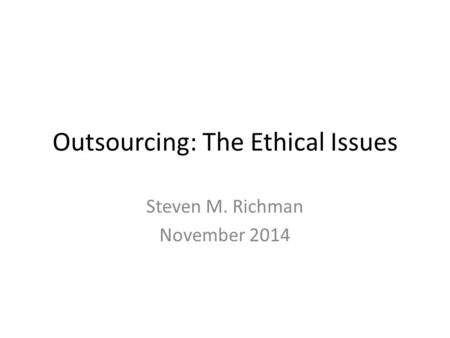 Outsourcing: The Ethical Issues Steven M. Richman November 2014.