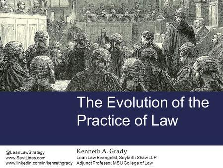 Kenneth A. Grady Lean Law Evangelist, Seyfarth Shaw LLP Adjunct Professor, MSU College of