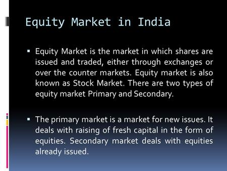 Equity Market in India  Equity Market is the market in which shares are issued and traded, either through exchanges or over the counter markets. Equity.
