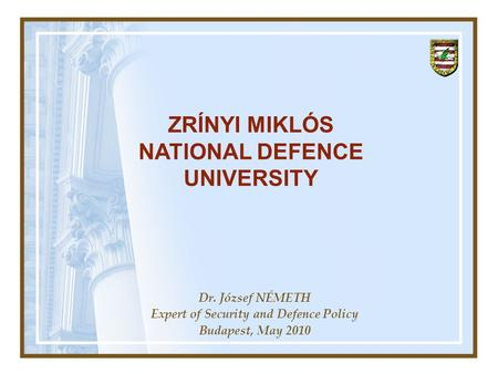 Dr. József NÉMETH Expert of Security and Defence Policy Budapest, May 2010 ZRÍNYI MIKLÓS NATIONAL DEFENCE UNIVERSITY.