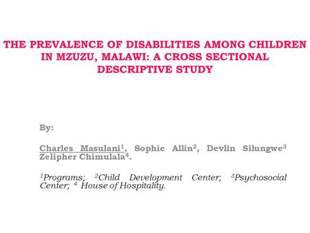THE PREVALENCE OF DISABILITIES AMONG CHILDREN IN MZUZU, MALAWI: A CROSS SECTIONAL DESCRIPTIVE STUDY By: Charles Masulani 1, Sophie Allin 2, Devlin Silungwe.