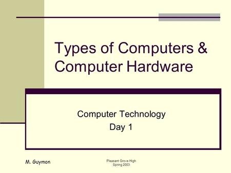 M. Guymon Pleasant Grove High Spring 2003 Types of Computers & Computer Hardware Computer Technology Day 1.