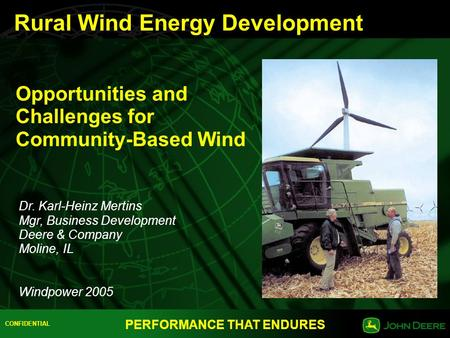 CONFIDENTIAL PERFORMANCE THAT ENDURES Opportunities and Challenges for Community-Based Wind Dr. Karl-Heinz Mertins Mgr, Business Development Deere & Company.