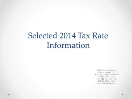 Selected 2014 Tax Rate Information William H. Hornberger Jackson Walker, L.L.P. 901 Main Street, Suite 6000 Dallas, <strong>Texas</strong> 75202 214-953-5857 (direct) 214-953-6000.