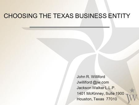CHOOSING THE TEXAS BUSINESS ENTITY John R. Williford Jackson Walker L.L.P. 1401 McKinney, Suite 1900 Houston, Texas 77010.