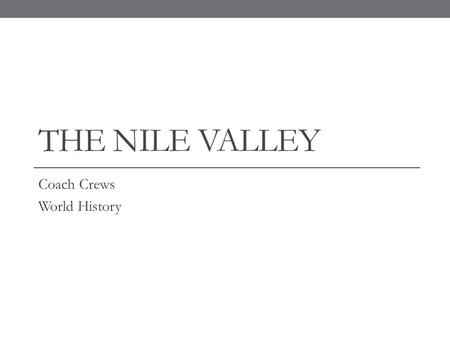 THE NILE VALLEY Coach Crews World History. The Gift of the Nile