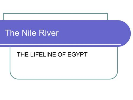 The Nile River THE LIFELINE OF EGYPT.
