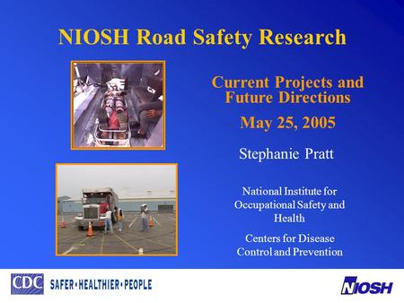 NIOSH Road Safety Research Current Projects and Future Directions May 25, 2005 Stephanie Pratt National Institute for Occupational Safety and Health Centers.