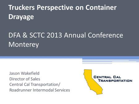 Truckers Perspective on Container Drayage DFA & SCTC 2013 Annual Conference Monterey Jason Wakefield Director of Sales Central Cal Transportation/ Roadrunner.