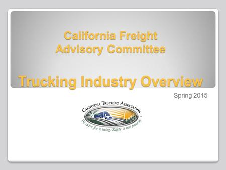 California Freight Advisory Committee Trucking Industry Overview Spring 2015.