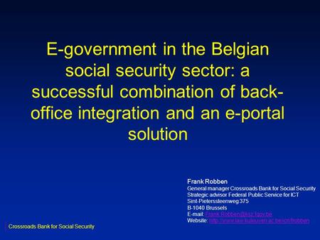 E-government in the Belgian social security sector: a successful combination of back- office integration and an e-portal solution Crossroads Bank for Social.