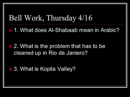 Bell Work, Thursday 4/16 1. What does Al-Shabaab mean in Arabic? 2. What is the problem that has to be cleaned up in Rio de Janiero? 3. What is Kopila.