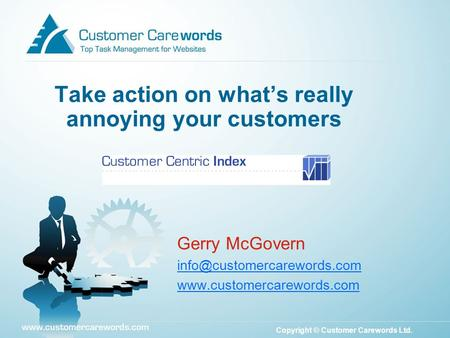 Copyright © Customer Carewords Ltd. Take action on what's really annoying your customers Gerry McGovern