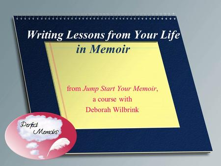 Writing Lessons from Your Life in Memoir from Jump Start Your Memoir, a course with Deborah Wilbrink.