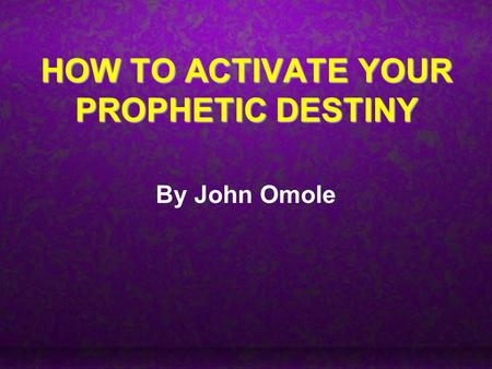 HOW TO ACTIVATE YOUR PROPHETIC DESTINY By John Omole.