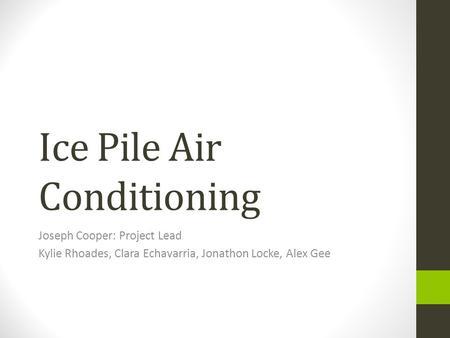 Ice Pile Air Conditioning Joseph Cooper: Project Lead Kylie Rhoades, Clara Echavarria, Jonathon Locke, Alex Gee.