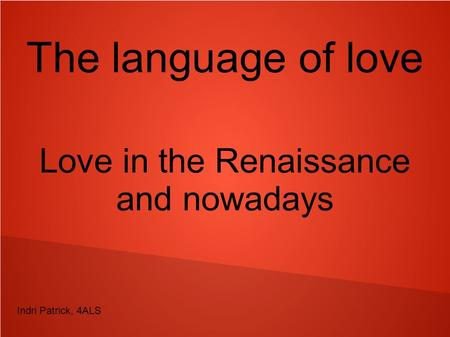 The language of love Love in the Renaissance and nowadays Indri Patrick, 4ALS.