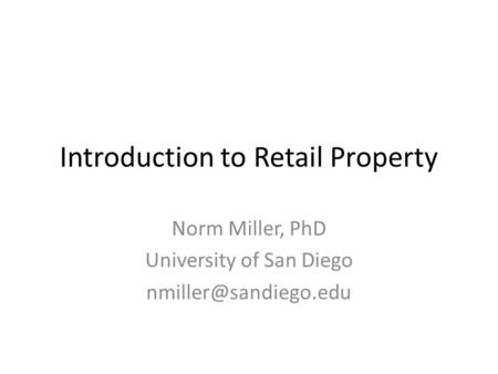 Introduction to Retail Property Norm Miller, PhD University of San Diego