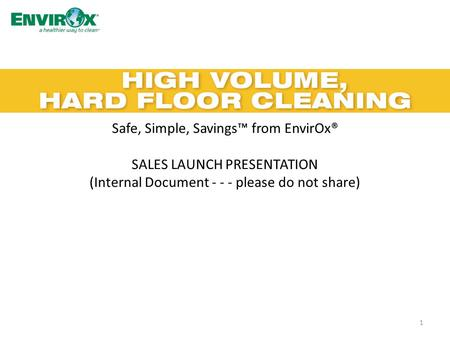 Safe, Simple, Savings™ from EnvirOx® SALES LAUNCH PRESENTATION (Internal Document - - - please do not share) 1.
