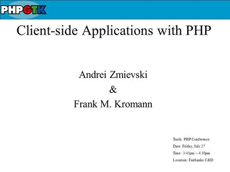 Client-side Applications with PHP Andrei Zmievski & Frank M. Kromann Track: PHP Conference Date: Friday, July 27 Time: 3:45pm – 4:30pm Location: Fairbanks.