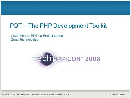 © 2008 Zend Technologies; made available under the EPL v1.0 19 March 2008 PDT – The PHP Development Toolkit Assaf Almaz, PDT co-Project Leader Zend Technologies.