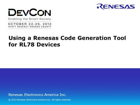 Renesas Electronics America Inc. © 2012 Renesas Electronics America Inc. All rights reserved. Using a Renesas Code Generation Tool for RL78 Devices.