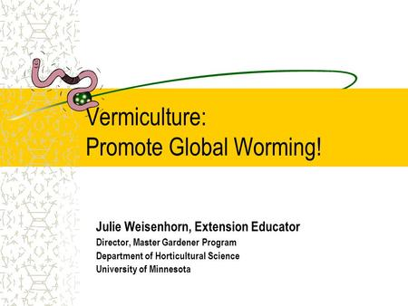 Vermiculture: Promote Global Worming! Julie Weisenhorn, Extension Educator Director, Master Gardener Program Department of Horticultural Science University.