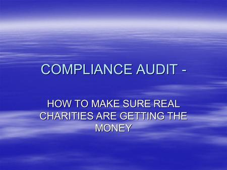 COMPLIANCE AUDIT - HOW TO MAKE SURE REAL CHARITIES ARE GETTING THE MONEY.