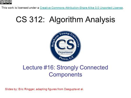 CS 312: Algorithm Analysis Lecture #16: Strongly Connected Components This work is licensed under a Creative Commons Attribution-Share Alike 3.0 Unported.