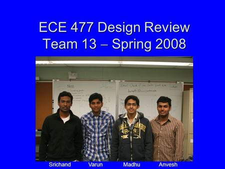 ECE 477 Design Review Team 13  Spring 2008 Paste a photo of team members here, annotated with names of team members. Srichand Varun Madhu Anvesh.