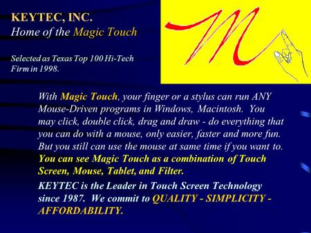 KEYTEC, INC. Home of the Magic Touch Selected as Texas Top 100 Hi-Tech Firm in 1998. With Magic Touch, your finger or a stylus can run ANY Mouse-Driven.