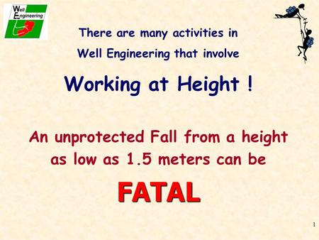 1 There are many activities in Well Engineering that involve Working at Height ! An unprotected Fall from a height as low as 1.5 meters can beFATAL.