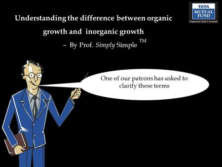 Understanding the difference between organic growth and inorganic growth – By Prof. Simply Simple TM One of our patrons has asked to clarify these terms.
