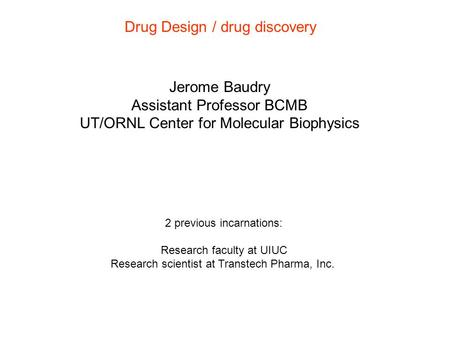 Drug Design / drug discovery Jerome Baudry Assistant Professor BCMB UT/ORNL Center for Molecular Biophysics 2 previous incarnations: Research faculty at.