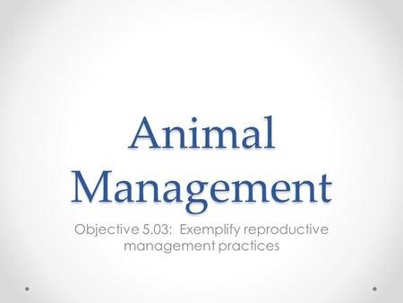 Animal Management Objective 5.03: Exemplify reproductive management practices.