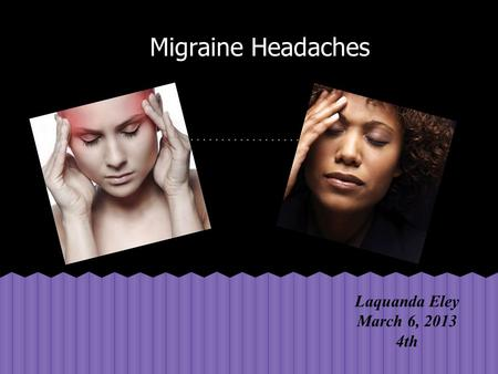 Migraine Headaches Laquanda Eley March 6, 2013 4th.