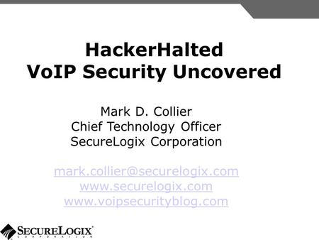 HackerHalted VoIP Security Uncovered Mark D. Collier Chief Technology Officer SecureLogix Corporation