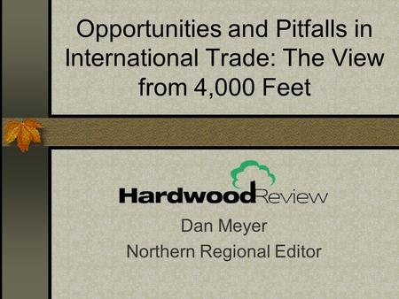 Opportunities and Pitfalls in International Trade: The View from 4,000 Feet Dan Meyer Northern Regional Editor.