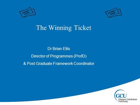 Dr Brian Ellis Director of Programmes (ProfD) & Post Graduate Framework Coordinator The Winning Ticket.
