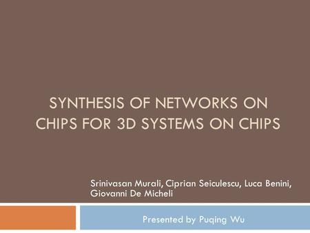 SYNTHESIS OF NETWORKS ON CHIPS FOR 3D SYSTEMS ON CHIPS Srinivasan Murali, Ciprian Seiculescu, Luca Benini, Giovanni De Micheli Presented by Puqing Wu.