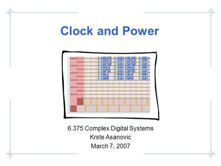 Clock and Power 6.375 Complex Digital Systems Krste Asanovic March 7, 2007.